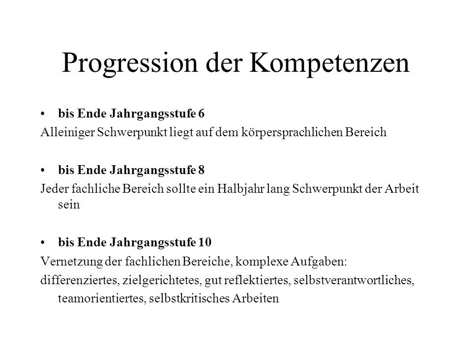 Progression der Kompetenzen bis Ende Jahrgangsstufe 6 Alleiniger Schwerpunkt liegt auf dem körpersprachlichen Bereich bis Ende Jahrgangsstufe 8 Jeder