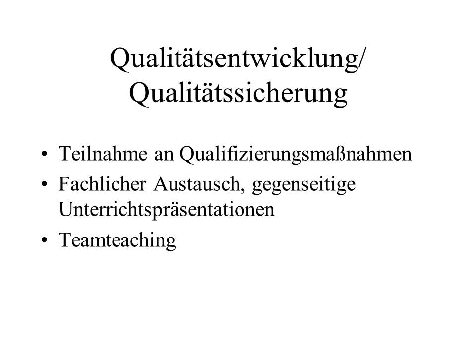 Qualitätsentwicklung/ Qualitätssicherung Teilnahme an Qualifizierungsmaßnahmen Fachlicher Austausch, gegenseitige Unterrichtspräsentationen Teamteachi