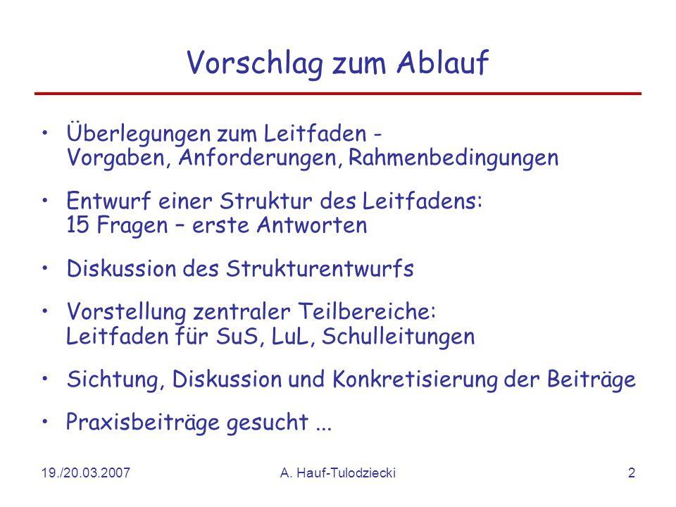 19./20.03.2007A. Hauf-Tulodziecki2 Vorschlag zum Ablauf Überlegungen zum Leitfaden - Vorgaben, Anforderungen, Rahmenbedingungen Entwurf einer Struktur