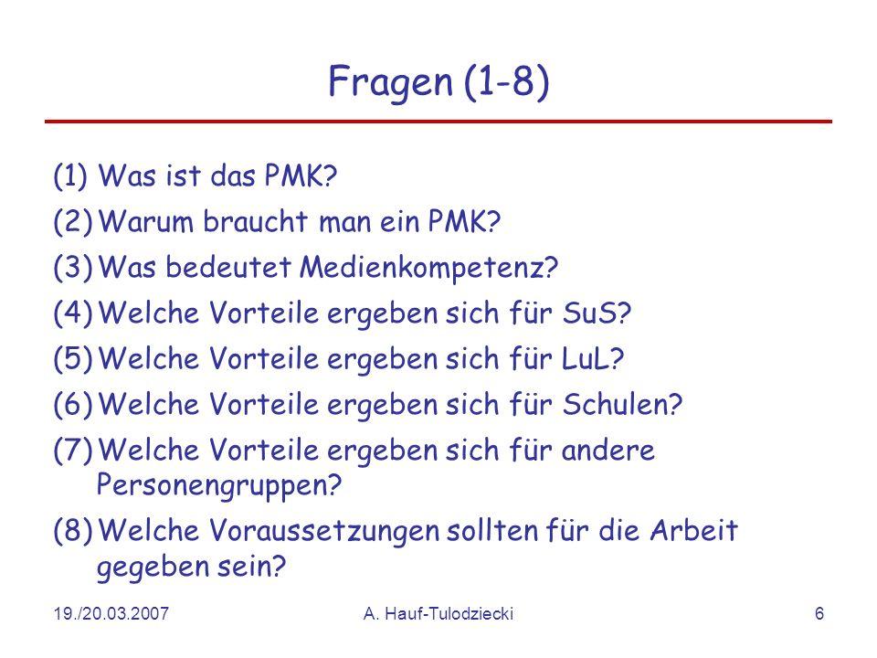 19./20.03.2007A. Hauf-Tulodziecki6 Fragen (1-8) (1)Was ist das PMK? (2)Warum braucht man ein PMK? (3)Was bedeutet Medienkompetenz? (4)Welche Vorteile