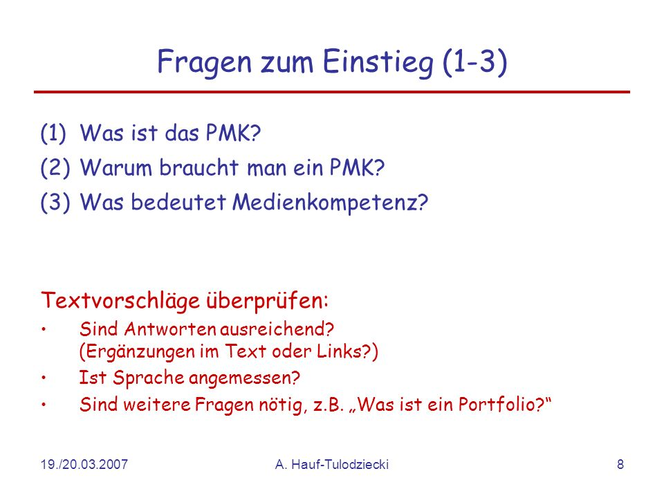 19./20.03.2007A. Hauf-Tulodziecki8 Fragen zum Einstieg (1-3) (1)Was ist das PMK? (2)Warum braucht man ein PMK? (3)Was bedeutet Medienkompetenz? Textvo
