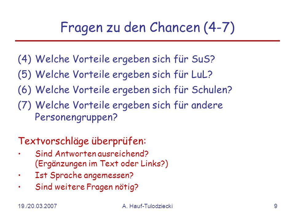19./20.03.2007A. Hauf-Tulodziecki9 Fragen zu den Chancen (4-7) (4)Welche Vorteile ergeben sich für SuS? (5)Welche Vorteile ergeben sich für LuL? (6)We