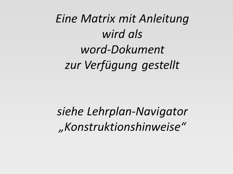 Eine Matrix mit Anleitung wird als word-Dokument zur Verfügung gestellt siehe Lehrplan-Navigator Konstruktionshinweise