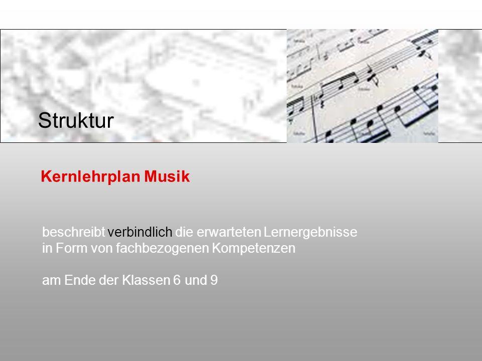 Kernlehrplan Musik beschreibt verbindlich die erwarteten Lernergebnisse in Form von fachbezogenen Kompetenzen am Ende der Klassen 6 und 9 Struktur