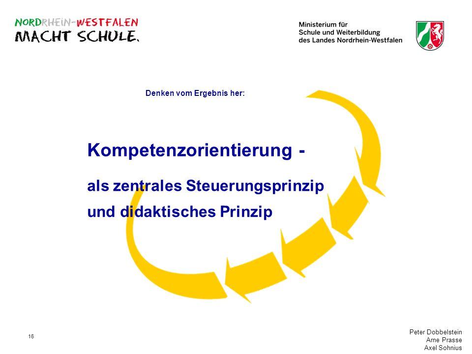Peter Dobbelstein Arne Prasse Axel Sohnius 16 als zentrales Steuerungsprinzip und didaktisches Prinzip Denken vom Ergebnis her: Kompetenzorientierung