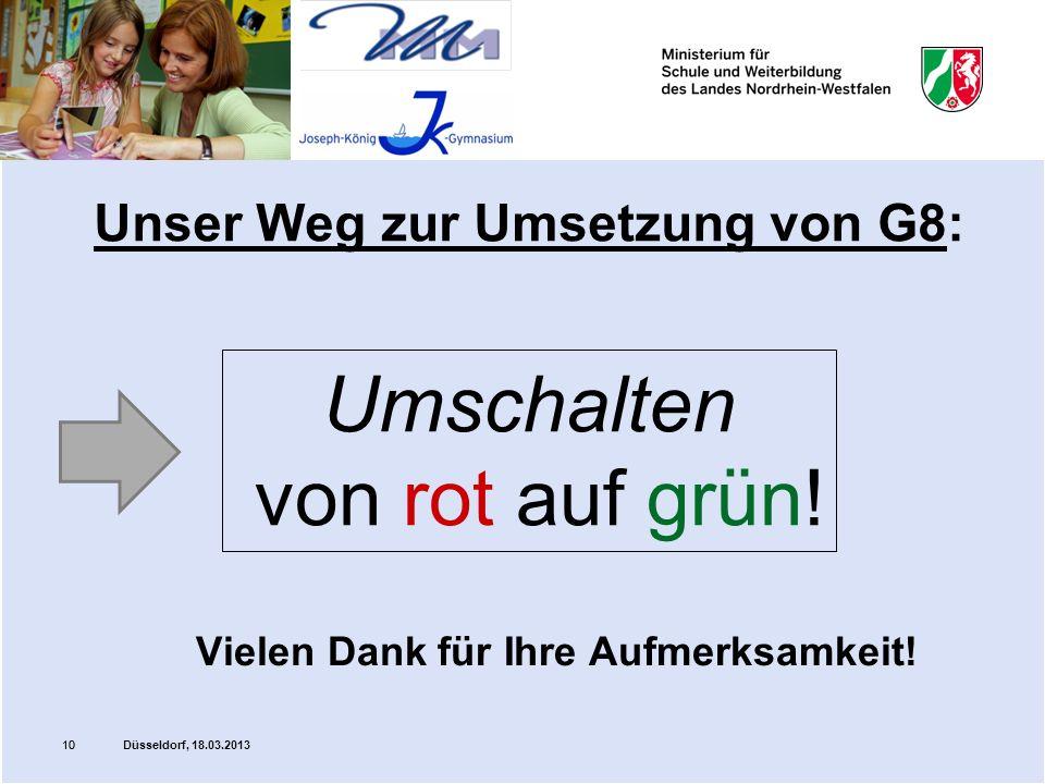 10 Unser Weg zur Umsetzung von G8: Vielen Dank für Ihre Aufmerksamkeit! Umschalten von rot auf grün! 10 Düsseldorf, 18.03.2013