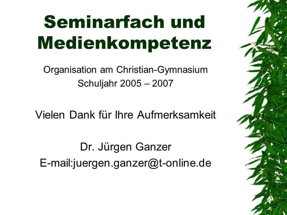 Seminarfach und Medienkompetenz Organisation am Christian-Gymnasium Schuljahr 2005 – 2007 Vielen Dank für Ihre Aufmerksamkeit Dr. Jürgen Ganzer E-mail