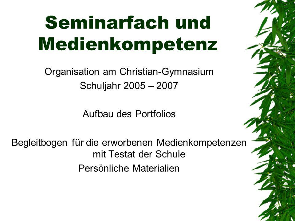 Seminarfach und Medienkompetenz Organisation am Christian-Gymnasium Schuljahr 2005 – 2007 Aufbau des Portfolios Begleitbogen für die erworbenen Medien