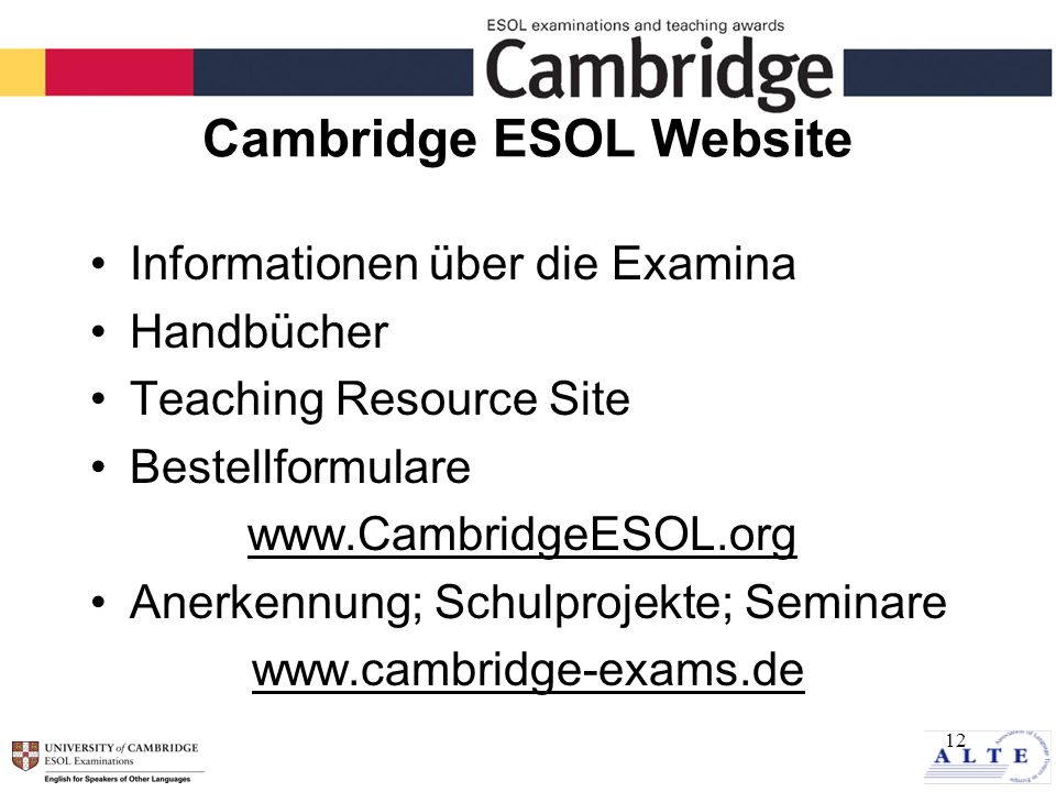12 Cambridge ESOL Website Informationen über die Examina Handbücher Teaching Resource Site Bestellformulare www.CambridgeESOL.org Anerkennung; Schulprojekte; Seminare www.cambridge-exams.de