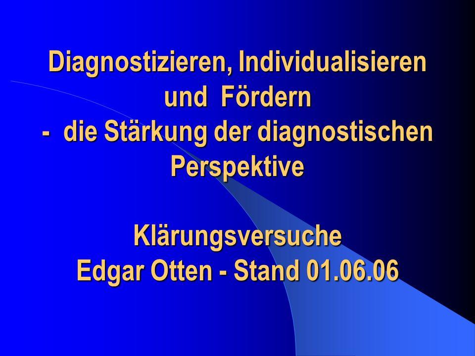 Diagnostizieren, Individualisieren und Fördern - die Stärkung der diagnostischen Perspektive Klärungsversuche Edgar Otten - Stand 01.06.06
