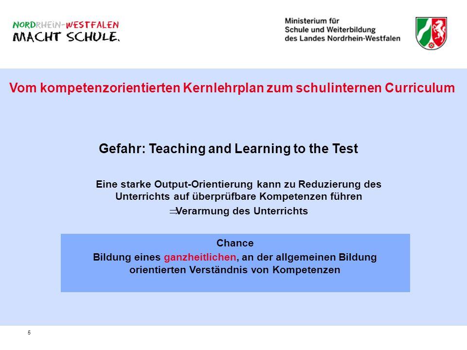 5 Vom kompetenzorientierten Kernlehrplan zum schulinternen Curriculum Gefahr: Teaching and Learning to the Test Eine starke Output-Orientierung kann z