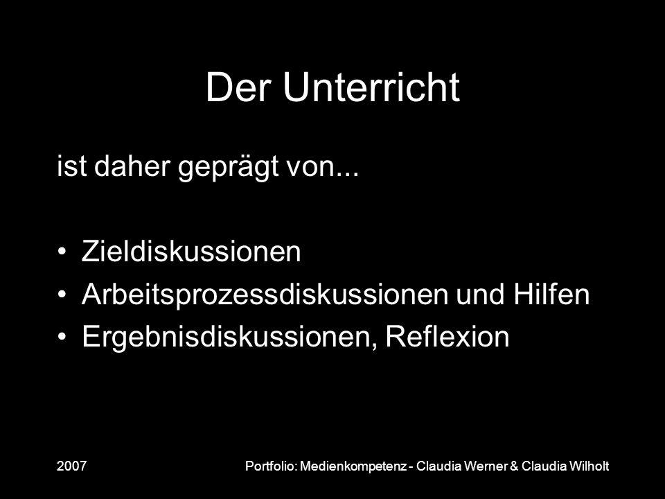 2007Portfolio: Medienkompetenz - Claudia Werner & Claudia Wilholt Der Unterricht ist daher geprägt von... Zieldiskussionen Arbeitsprozessdiskussionen