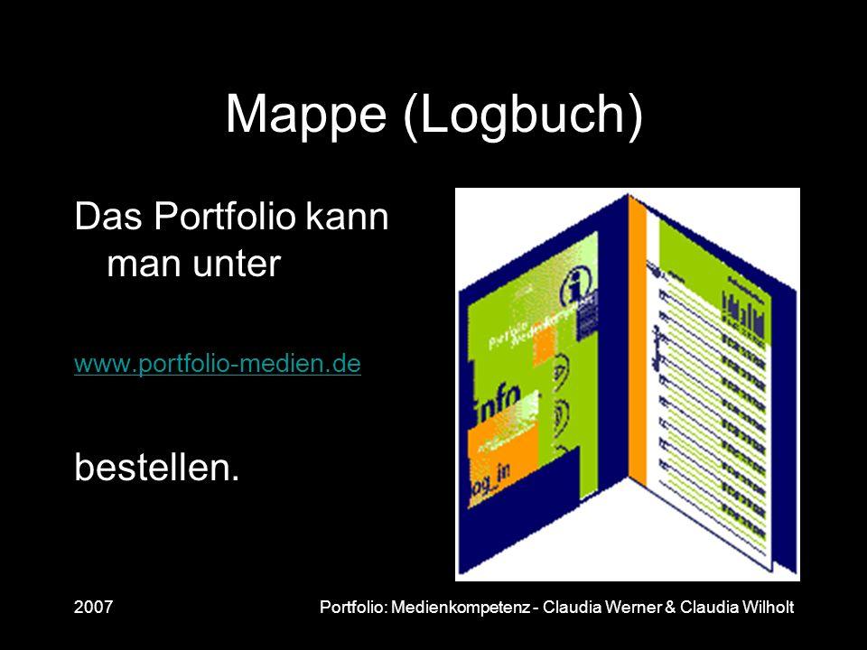 2007Portfolio: Medienkompetenz - Claudia Werner & Claudia Wilholt Mappe (Logbuch) Das Portfolio kann man unter www.portfolio-medien.de bestellen.