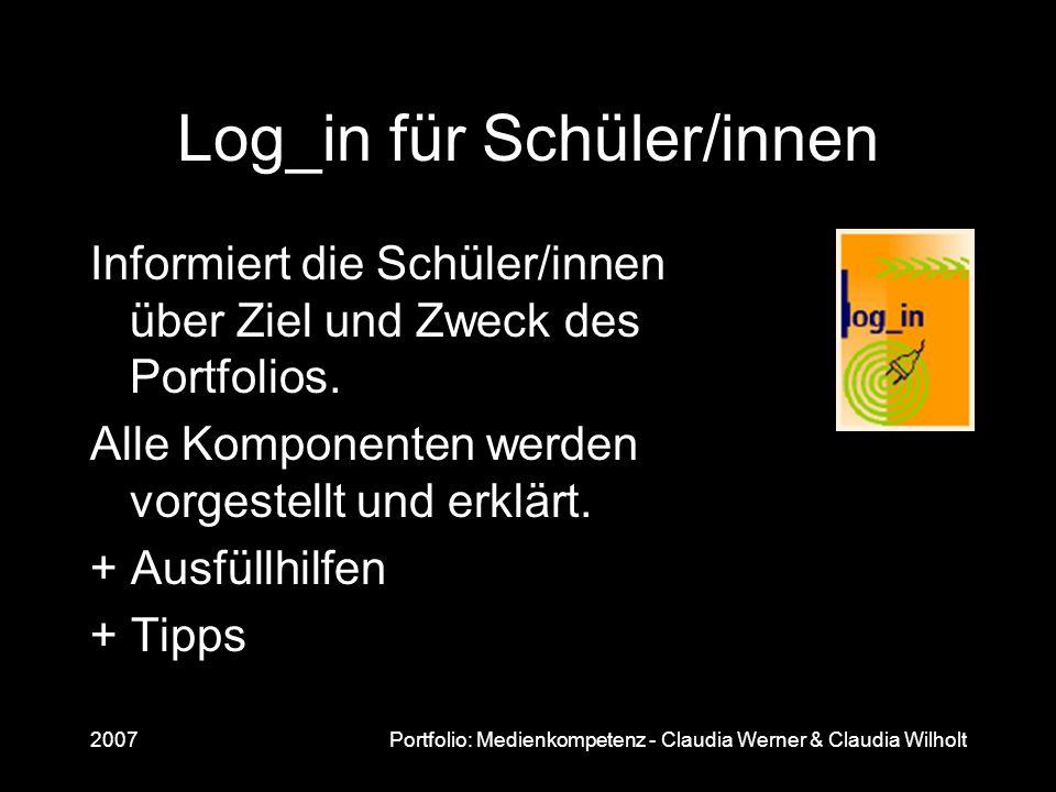 2007Portfolio: Medienkompetenz - Claudia Werner & Claudia Wilholt Log_in für Schüler/innen Informiert die Schüler/innen über Ziel und Zweck des Portfo