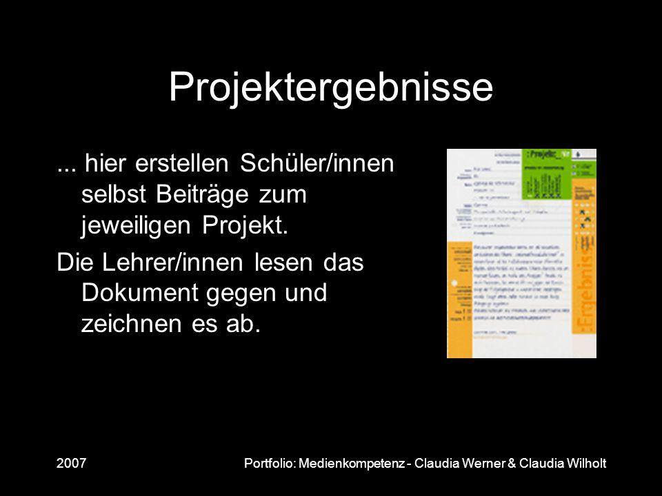 2007Portfolio: Medienkompetenz - Claudia Werner & Claudia Wilholt Projektergebnisse... hier erstellen Schüler/innen selbst Beiträge zum jeweiligen Pro