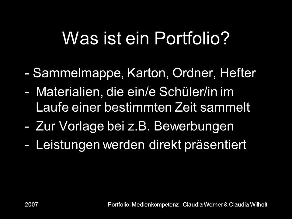 2007Portfolio: Medienkompetenz - Claudia Werner & Claudia Wilholt Was ist ein Portfolio? - Sammelmappe, Karton, Ordner, Hefter -Materialien, die ein/e