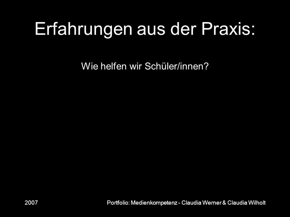 2007Portfolio: Medienkompetenz - Claudia Werner & Claudia Wilholt Erfahrungen aus der Praxis: Wie helfen wir Schüler/innen?