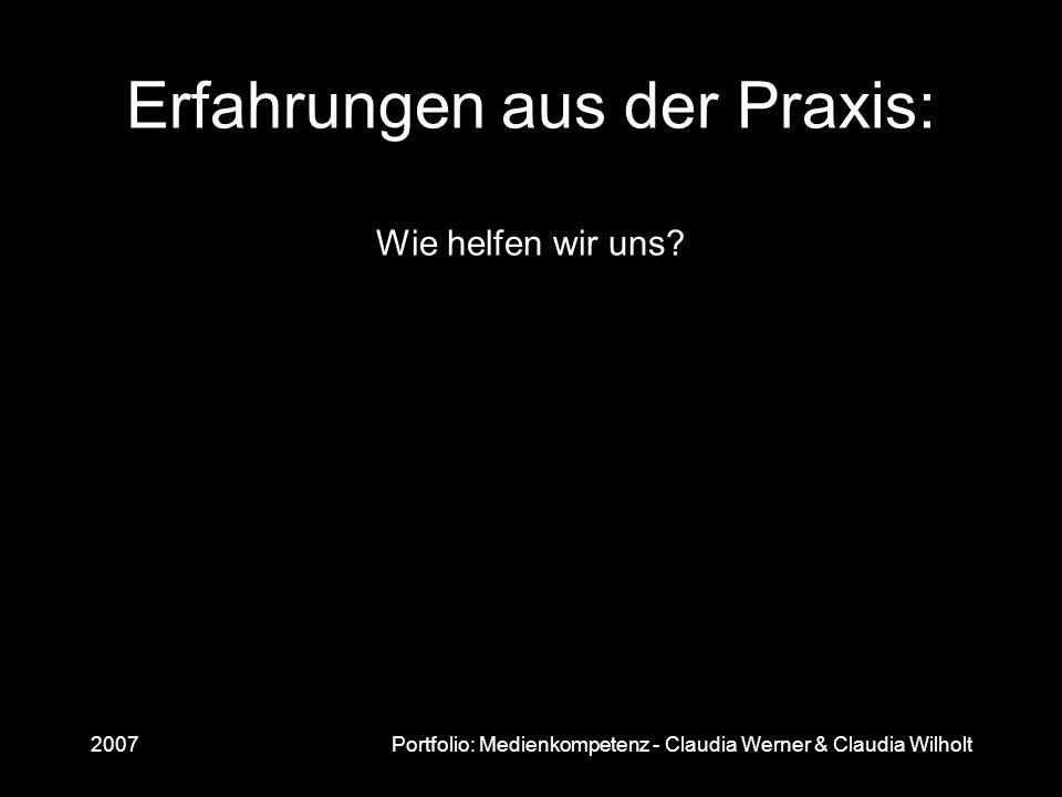 2007Portfolio: Medienkompetenz - Claudia Werner & Claudia Wilholt Erfahrungen aus der Praxis: Wie helfen wir uns?