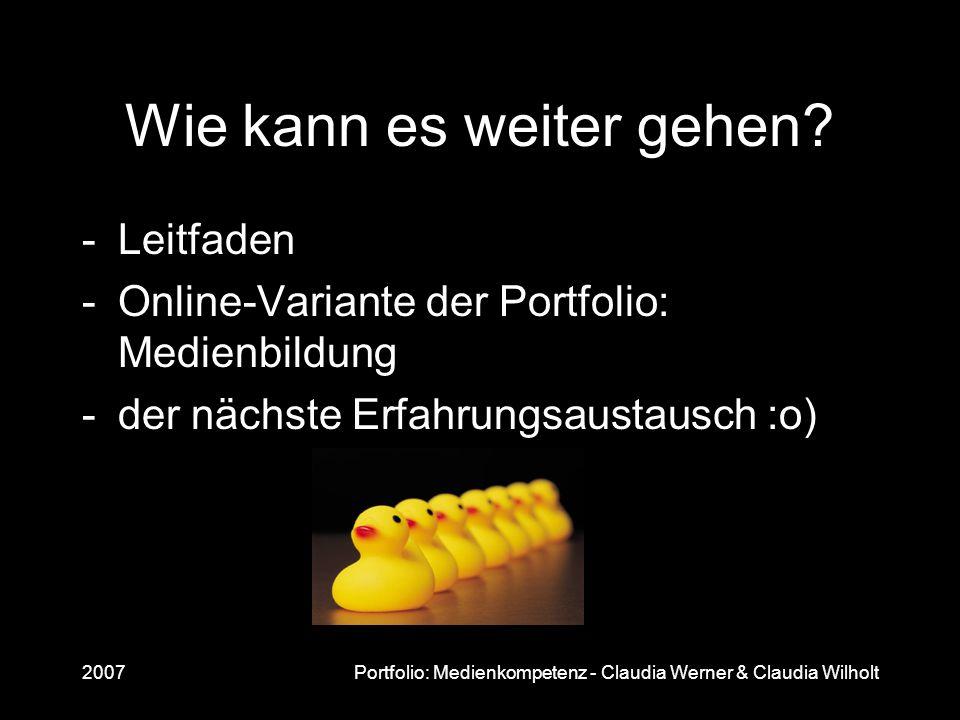 2007Portfolio: Medienkompetenz - Claudia Werner & Claudia Wilholt Wie kann es weiter gehen? -Leitfaden -Online-Variante der Portfolio: Medienbildung -