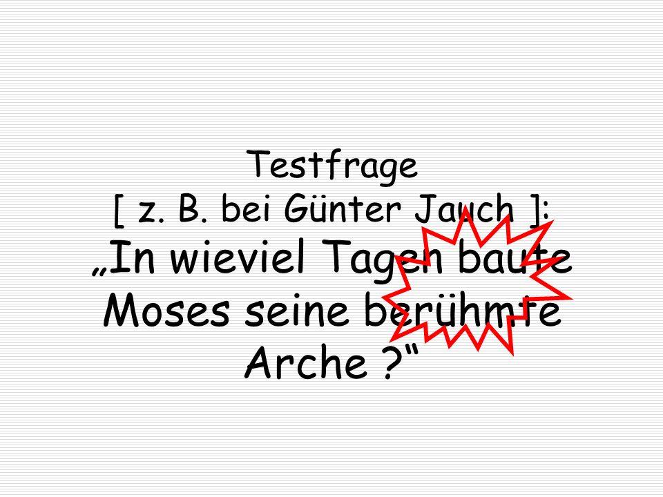 Testfrage [ z. B. bei Günter Jauch ]: In wieviel Tagen baute Moses seine berühmte Arche ?