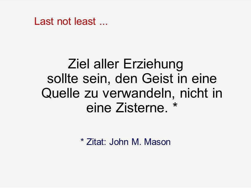 Ziel aller Erziehung sollte sein, den Geist in eine Quelle zu verwandeln, nicht in eine Zisterne. * * Zitat: John M. Mason Last not least...