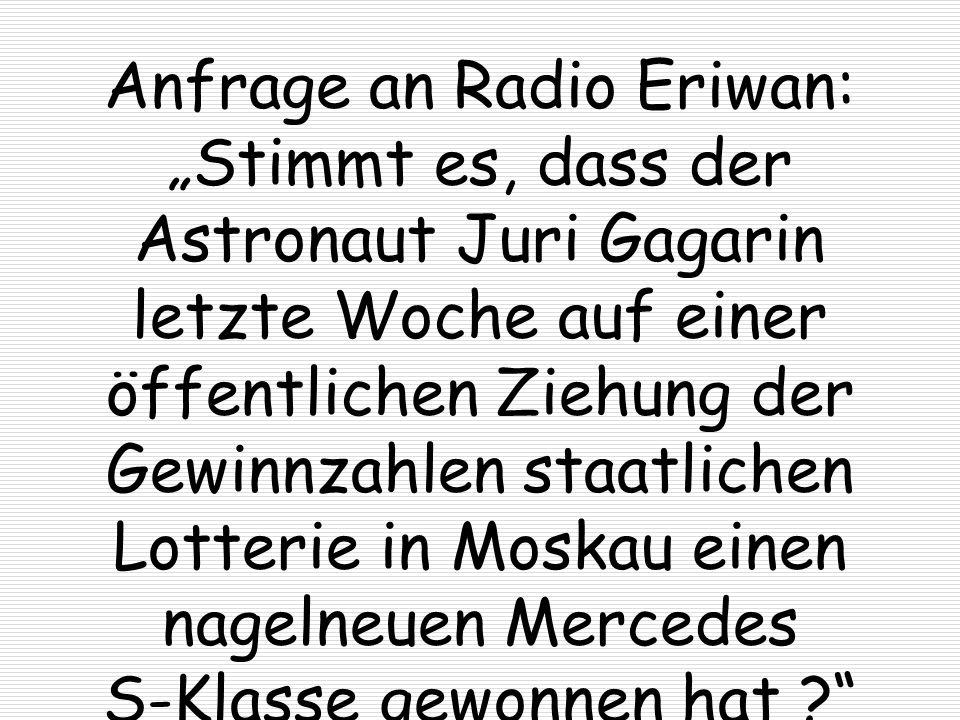 Anfrage an Radio Eriwan: Stimmt es, dass der Astronaut Juri Gagarin letzte Woche auf einer öffentlichen Ziehung der Gewinnzahlen staatlichen Lotterie
