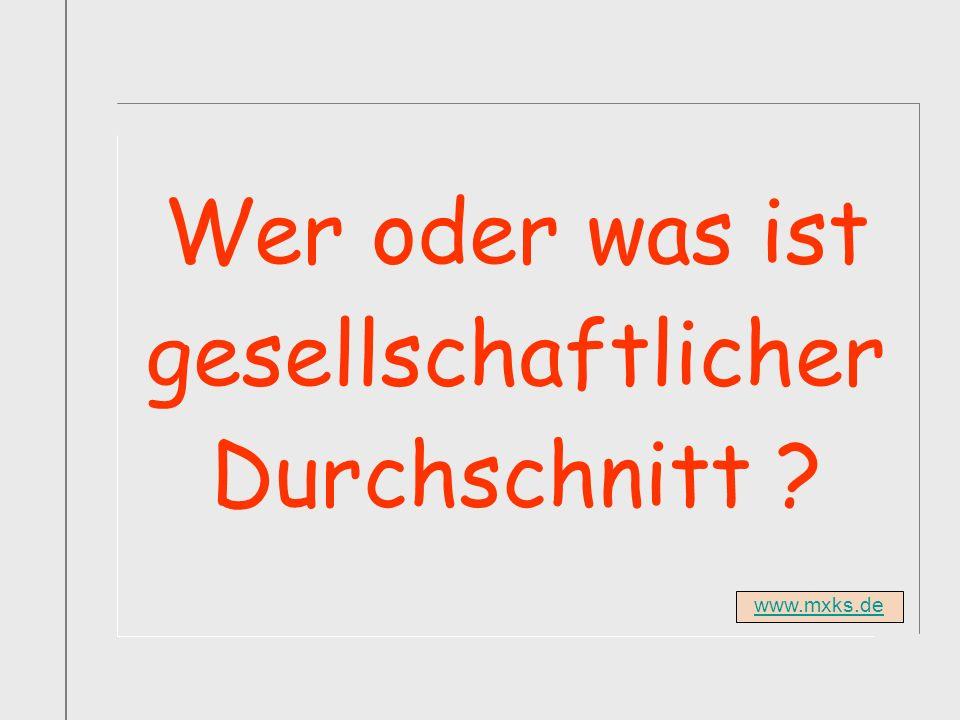 www.mxks.de Wer oder was ist gesellschaftlicher Durchschnitt ?