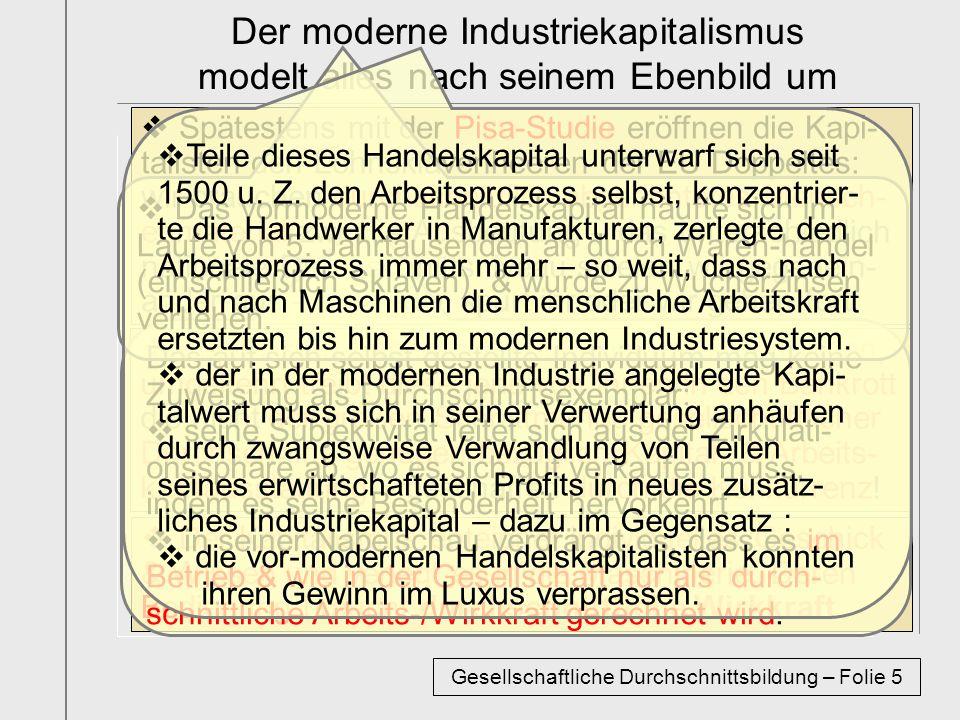 Der moderne Industriekapitalismus modelt alles nach seinem Ebenbild um Spätestens mit der Pisa-Studie eröffnen die Kapi- talisten den Lohnsklavenheeren der EU Doppeltes: wir brauchen durchschnittlich abgerichtetes Mensch- enmaterial zwecks Ausbeutung – das unterschiedlich nationale Durchschnittsniveau spielen wir gegenein- ander aus – entweder spurt ihr oder wir gehen fort.