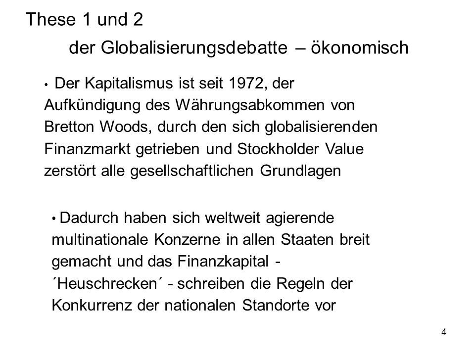 5 These 3 und 4 der Globalisierungsdebatte – politisch Die Nationalstaaten und deren Politik ist ohnmächtig gegen die ökonomischen Mächte und fügt sich deren neoliberalen Diktaten bezüglich Privatisierungen bisheriger öffentlicher Dienstleistungen Die G-8 Staaten strangulieren den Rest der Welt mit ihren Instrumenten Weltbank, IWF, WHO bis OECD und UNO.