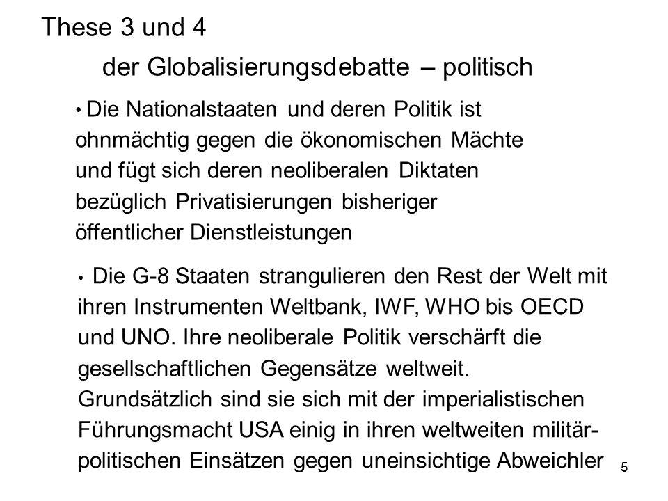 5 These 3 und 4 der Globalisierungsdebatte – politisch Die Nationalstaaten und deren Politik ist ohnmächtig gegen die ökonomischen Mächte und fügt sic