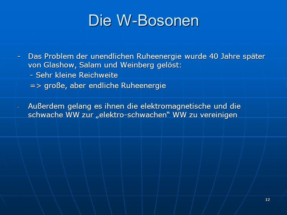 12 Die W-Bosonen - Das Problem der unendlichen Ruheenergie wurde 40 Jahre später von Glashow, Salam und Weinberg gelöst: - Sehr kleine Reichweite - Se