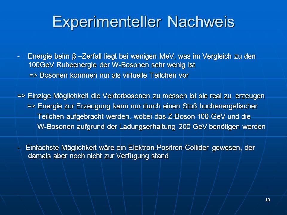 16 Experimenteller Nachweis - Energie beim β –Zerfall liegt bei wenigen MeV, was im Vergleich zu den 100GeV Ruheenergie der W-Bosonen sehr wenig ist =