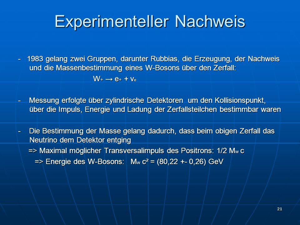 21 Experimenteller Nachweis - 1983 gelang zwei Gruppen, darunter Rubbias, die Erzeugung, der Nachweis und die Massenbestimmung eines W-Bosons über den