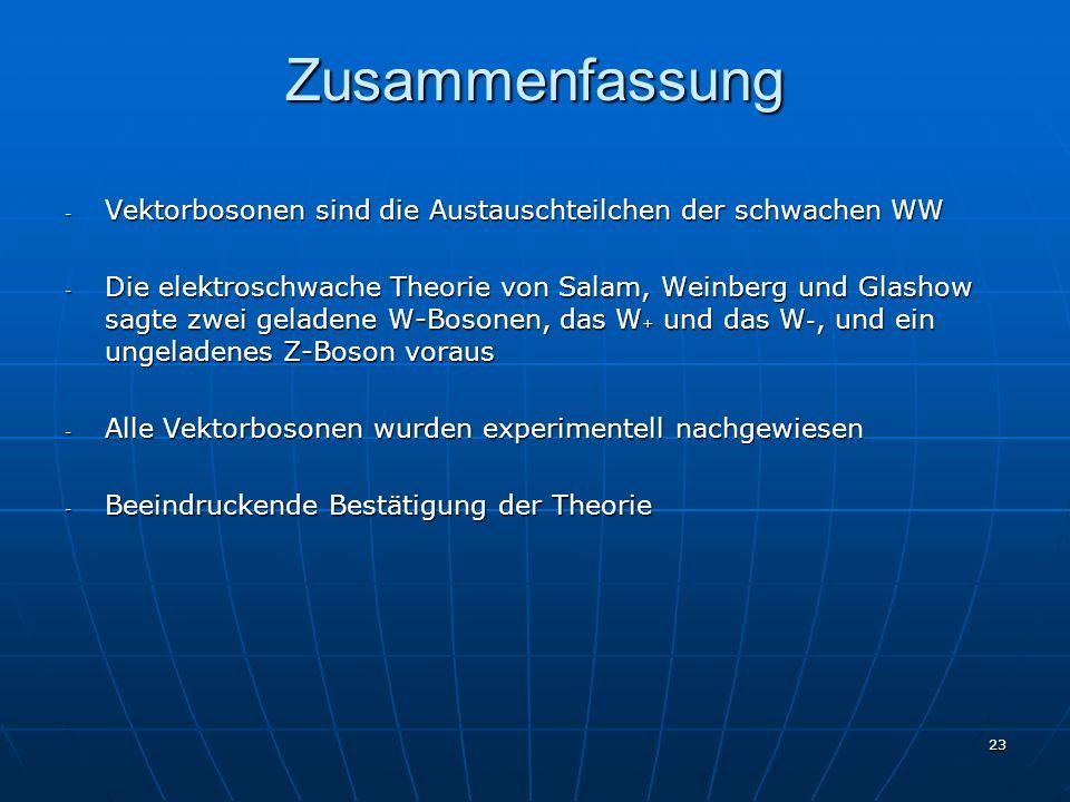 23 Zusammenfassung - Vektorbosonen sind die Austauschteilchen der schwachen WW - Die elektroschwache Theorie von Salam, Weinberg und Glashow sagte zwe