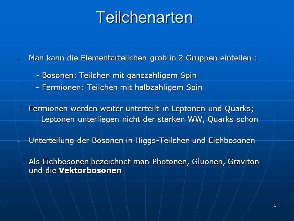 5 Teilchenarten - Man kann die Elementarteilchen grob in 2 Gruppen einteilen : - Bosonen: Teilchen mit ganzzahligem Spin - Bosonen: Teilchen mit ganzz