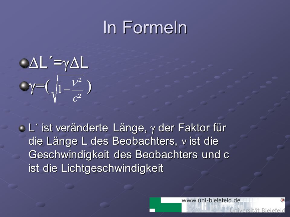In Formeln Δ L´= γΔ L γ=( ) L´ ist veränderte Länge, γ der Faktor für die Länge L des Beobachters, ν ist die Geschwindigkeit des Beobachters und c ist