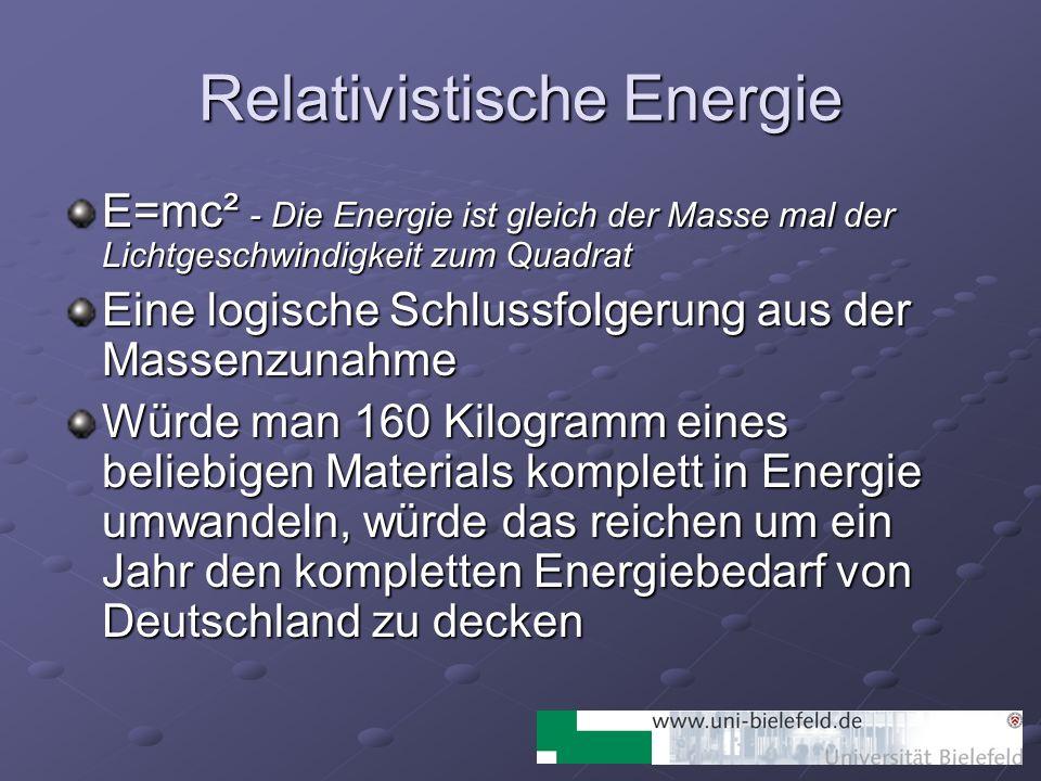 Relativistische Energie E=mc² - Die Energie ist gleich der Masse mal der Lichtgeschwindigkeit zum Quadrat Eine logische Schlussfolgerung aus der Masse
