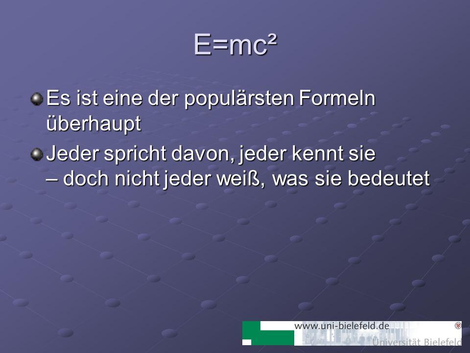 E=mc² Es ist eine der populärsten Formeln überhaupt Jeder spricht davon, jeder kennt sie – doch nicht jeder weiß, was sie bedeutet