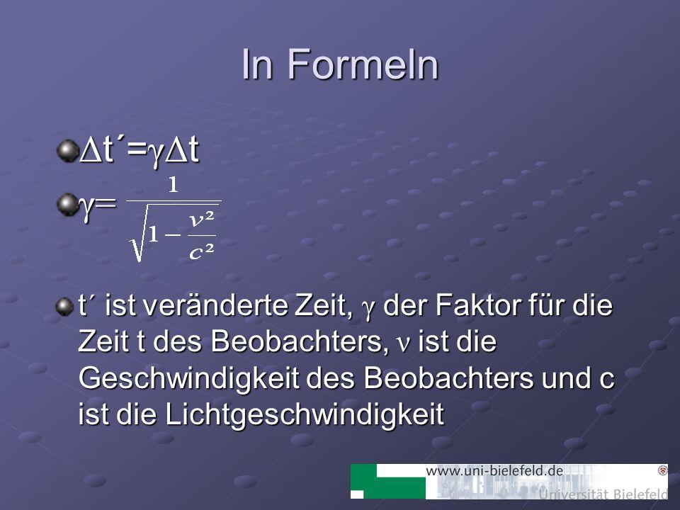 In Formeln Δ t´= γΔ t γ= t´ ist veränderte Zeit, γ der Faktor für die Zeit t des Beobachters, ν ist die Geschwindigkeit des Beobachters und c ist die