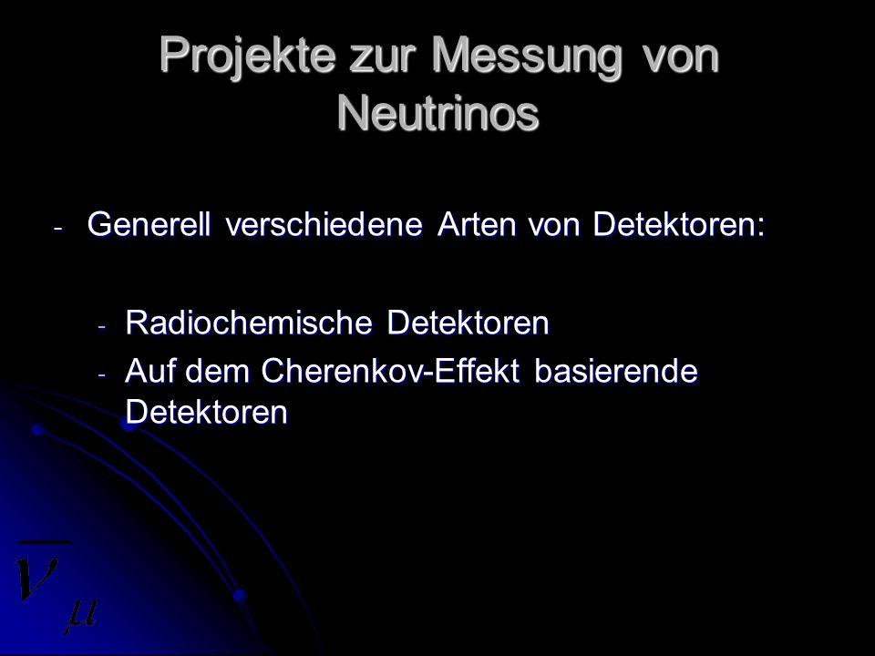 Projekte zur Messung von Neutrinos - Generell verschiedene Arten von Detektoren: - Radiochemische Detektoren - Auf dem Cherenkov-Effekt basierende Det