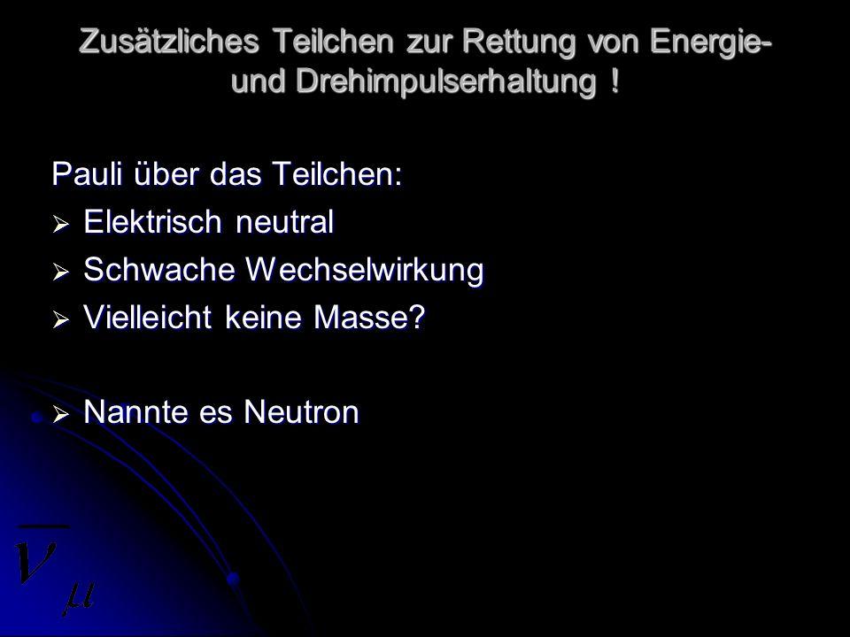 Zusätzliches Teilchen zur Rettung von Energie- und Drehimpulserhaltung ! Pauli über das Teilchen: Elektrisch neutral Elektrisch neutral Schwache Wechs