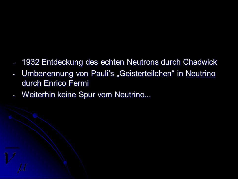 - 1932 Entdeckung des echten Neutrons durch Chadwick - Umbenennung von Paulis Geisterteilchen in Neutrino durch Enrico Fermi - Weiterhin keine Spur vo