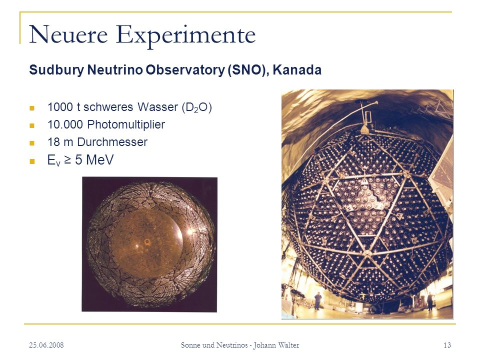 25.06.2008 Sonne und Neutrinos - Johann Walter 13 Neuere Experimente Sudbury Neutrino Observatory (SNO), Kanada 1000 t schweres Wasser (D 2 O) 10.000 Photomultiplier 18 m Durchmesser E v 5 MeV