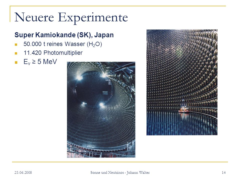 25.06.2008 Sonne und Neutrinos - Johann Walter 14 Neuere Experimente Super Kamiokande (SK), Japan 50.000 t reines Wasser (H 2 O) 11.420 Photomultiplier E v 5 MeV