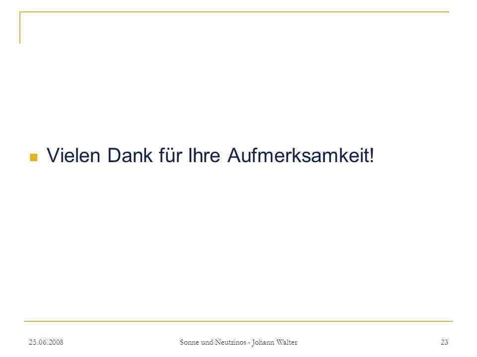 25.06.2008 Sonne und Neutrinos - Johann Walter 23 Vielen Dank für Ihre Aufmerksamkeit!