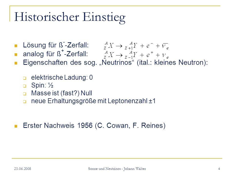 25.06.2008 Sonne und Neutrinos - Johann Walter 15 Funktionsweise von SNO und SK Charged Current (nur SNO): nur für v e möglich e - trägt den Großteil der Energie Gute Information über spektrale Verteilung der v