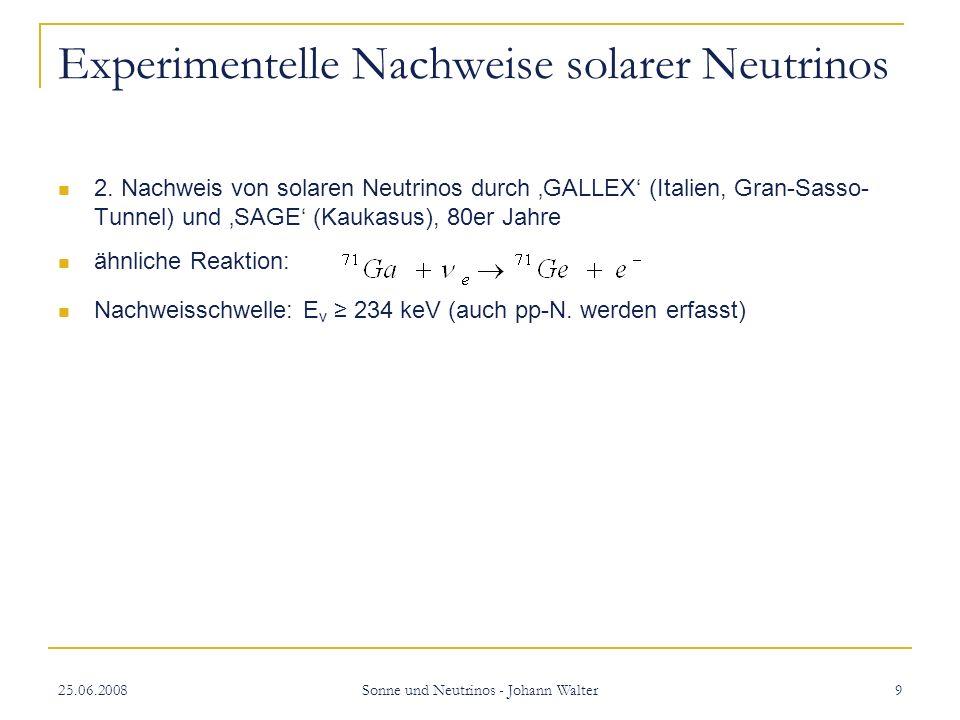 25.06.2008 Sonne und Neutrinos - Johann Walter 20 Ergebnisse von SNO und SK SNO: Gesamtfluss der solaren Neutrinos entspricht sehr genau dem berechneten Fluss an v e ein Drittel v e : 1,76Mio (cm s) -1 zwei Drittel v µ und v τ : 3,41Mio (cm s)-1 für E v 5 MeV SK: Nachweis der Neutrinooszillation durch Messung atmosphärischer Neutrinos (Richtung der einfallenden Neutrinos spielt eine Rolle) Detektion von 10+ Neutrinos innerhalb weniger Sekunden wenige Stunden, bevor SN1987A sichtbar wurde