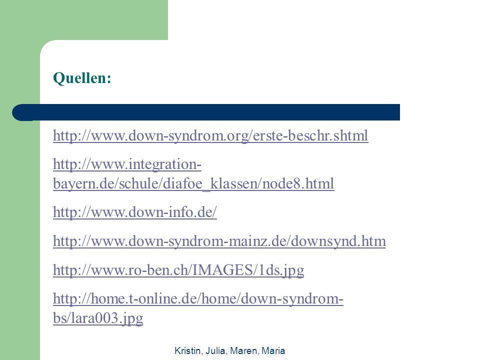 Quellen: http://www.down-syndrom.org/erste-beschr.shtml http://www.integration- bayern.de/schule/diafoe_klassen/node8.html http://www.down-info.de/ http://www.down-syndrom-mainz.de/downsynd.htm http://www.ro-ben.ch/IMAGES/1ds.jpg http://home.t-online.de/home/down-syndrom- bs/lara003.jpg