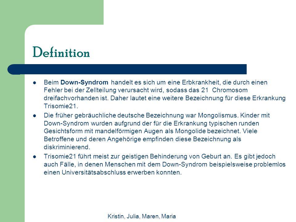 Kristin, Julia, Maren, Maria Definition Beim Down-Syndrom handelt es sich um eine Erbkrankheit, die durch einen Fehler bei der Zellteilung verursacht wird, sodass das 21 Chromosom dreifachvorhanden ist.