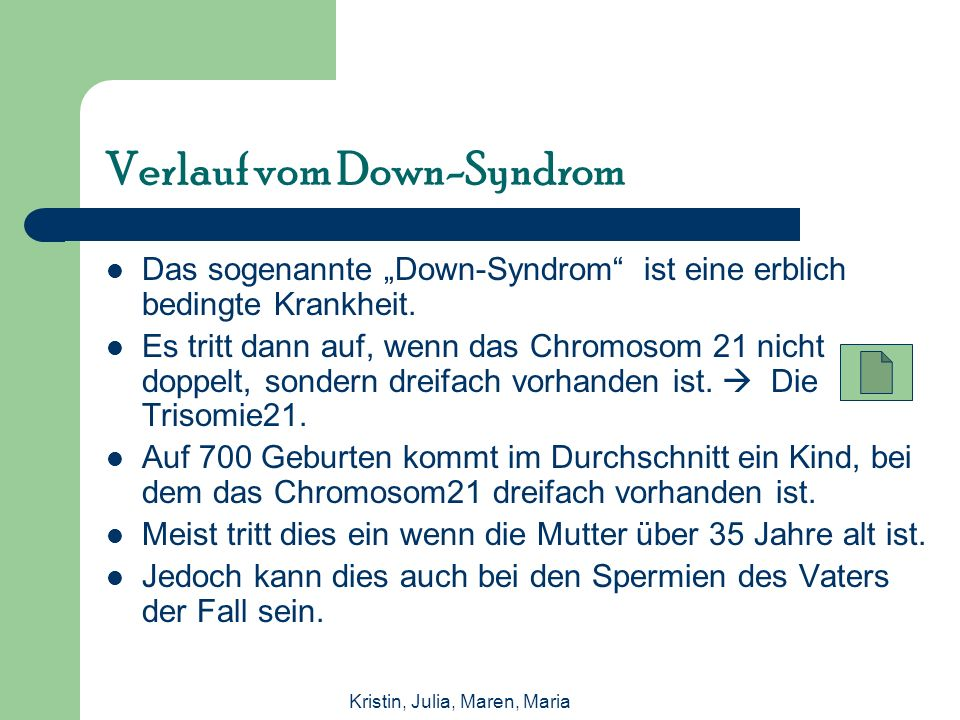 Kristin, Julia, Maren, Maria Verlauf vom Down-Syndrom Das sogenannte Down-Syndrom ist eine erblich bedingte Krankheit.